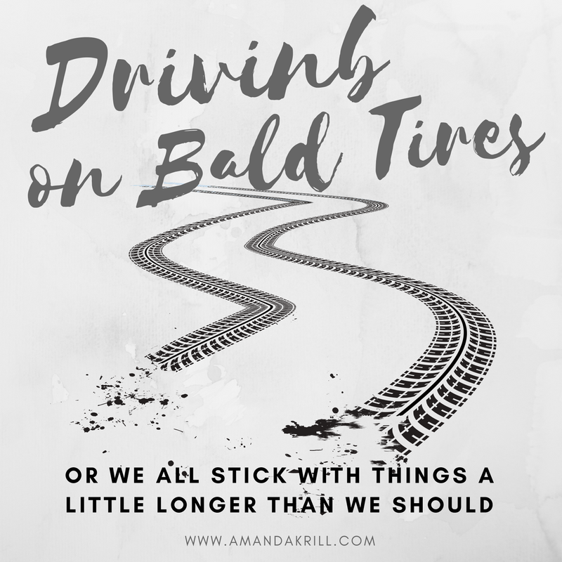 Driving on Bald Tires Or We All Stick With Things A Little Longer Than We Should